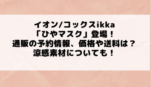 イオン/コックスikkaから「ひやマスク」登場!通販の予約情報、価格や送料は?涼感素材についても!