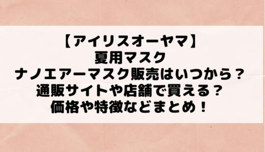 【アイリスオーヤマ】夏用ナノエアーマスク販売はいつから?通販サイトや店舗で買える?価格や特徴なども!